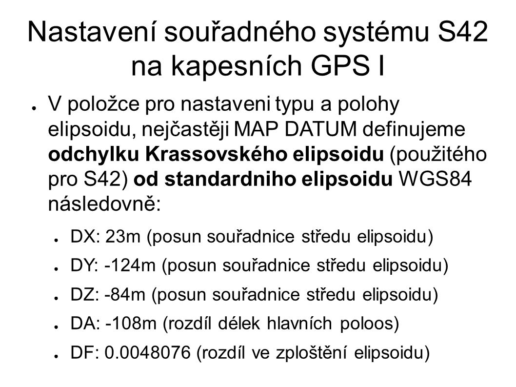Nastavení souřadného systému S42 na kapesních GPS I ● V položce pro nastaveni typu a polohy elipsoidu, nejčastěji MAP DATUM definujeme odchylku Krassovského elipsoidu (použitého pro S42) od standardniho elipsoidu WGS84 následovně: ● DX: 23m (posun souřadnice středu elipsoidu) ● DY: -124m (posun souřadnice středu elipsoidu) ● DZ: -84m (posun souřadnice středu elipsoidu) ● DA: -108m (rozdíl délek hlavních poloos) ● DF: 0.0048076 (rozdíl ve zploštění elipsoidu)