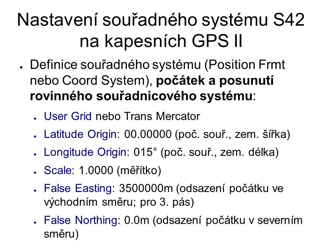 Nastavení souřadného systému S42 na kapesních GPS II ● Definice souřadného systému (Position Frmt nebo Coord System), počátek a posunutí rovinného souřadnicového systému: ● User Grid nebo Trans Mercator ● Latitude Origin: 00.00000 (poč.