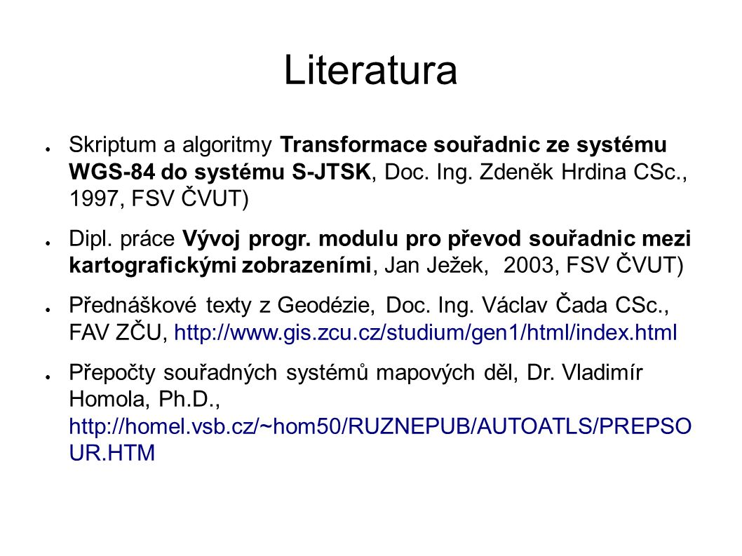 Literatura ● Skriptum a algoritmy Transformace souřadnic ze systému WGS-84 do systému S-JTSK, Doc. Ing. Zdeněk Hrdina CSc., 1997, FSV ČVUT) ● Dipl. pr