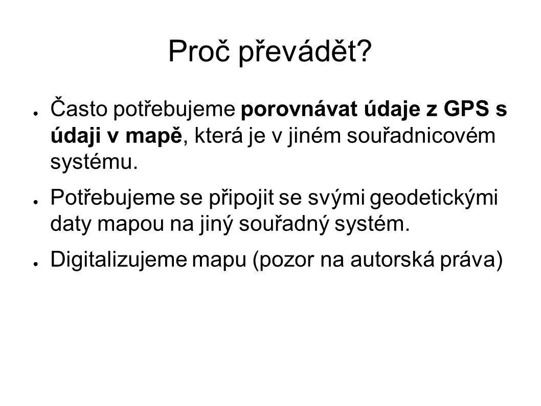 Proč převádět? ● Často potřebujeme porovnávat údaje z GPS s údaji v mapě, která je v jiném souřadnicovém systému. ● Potřebujeme se připojit se svými g