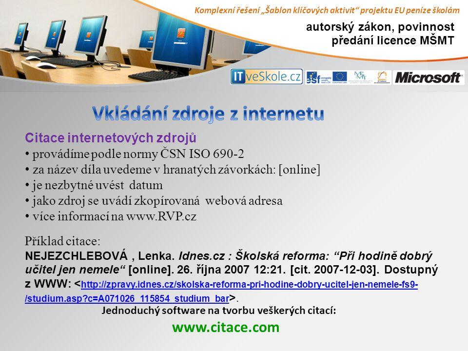 autorský zákon, povinnost předání licence MŠMT Jednoduchý software na tvorbu veškerých citací: www.citace.com Citace internetových zdrojů provádíme podle normy ČSN ISO 690-2 za název díla uvedeme v hranatých závorkách: [online] je nezbytné uvést datum jako zdroj se uvádí zkopírovaná webová adresa více informací na www.RVP.cz Příklad citace: NEJEZCHLEBOVÁ, Lenka.