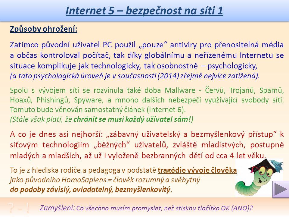 """Internet 5 – bezpečnost na síti 1 Způsoby ohrožení: Zatímco původní uživatel PC použil """"pouze antiviry pro přenositelná média a občas kontroloval počítač, tak díky globálnímu a neřízenému Internetu se situace komplikuje jak technologicky, tak osobnostně – psychologicky, (a tato psychologická úroveň je v současnosti (2014) zřejmě nejvíce zatížená)."""