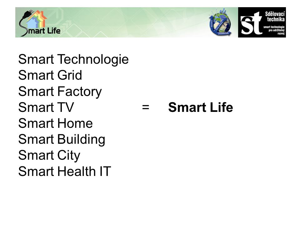 Smart Technologie Smart Grid Smart Factory Smart TV =Smart Life Smart Home Smart Building Smart City Smart Health IT