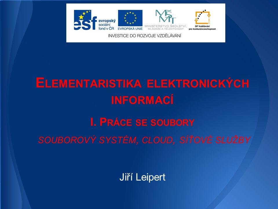 E LEMENTARISTIKA ELEKTRONICKÝCH INFORMACÍ I. P RÁCE SE SOUBORY SOUBOROVÝ SYSTÉM, CLOUD, SÍŤOVÉ SLUŽBY Jiří Leipert
