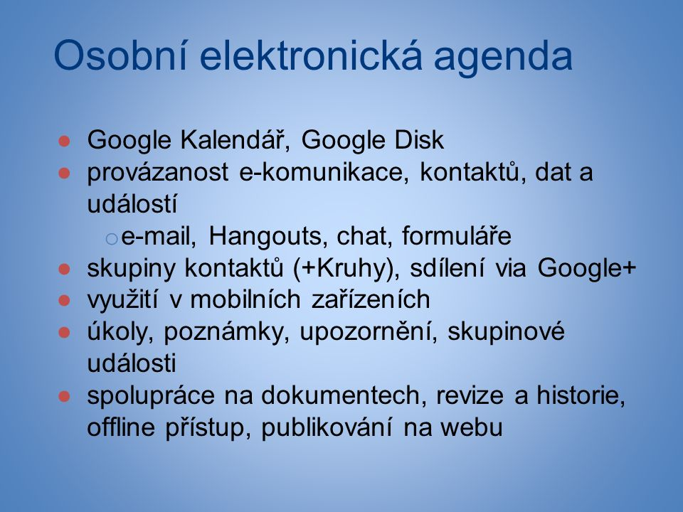 Osobní elektronická agenda ●Google Kalendář, Google Disk ●provázanost e-komunikace, kontaktů, dat a událostí o e-mail, Hangouts, chat, formuláře ●skup