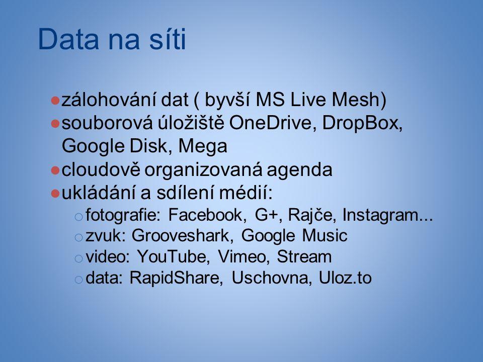 Data na síti ●zálohování dat ( byvší MS Live Mesh) ●souborová úložiště OneDrive, DropBox, Google Disk, Mega ●cloudově organizovaná agenda ●ukládání a sdílení médií: o fotografie: Facebook, G+, Rajče, Instagram...