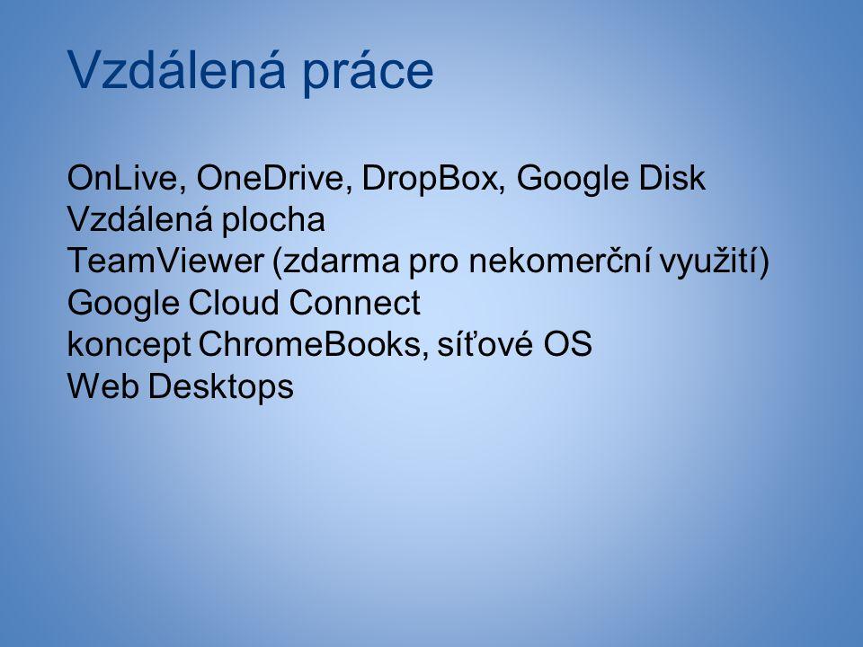 Vzdálená práce OnLive, OneDrive, DropBox, Google Disk Vzdálená plocha TeamViewer (zdarma pro nekomerční využití) Google Cloud Connect koncept ChromeBooks, síťové OS Web Desktops