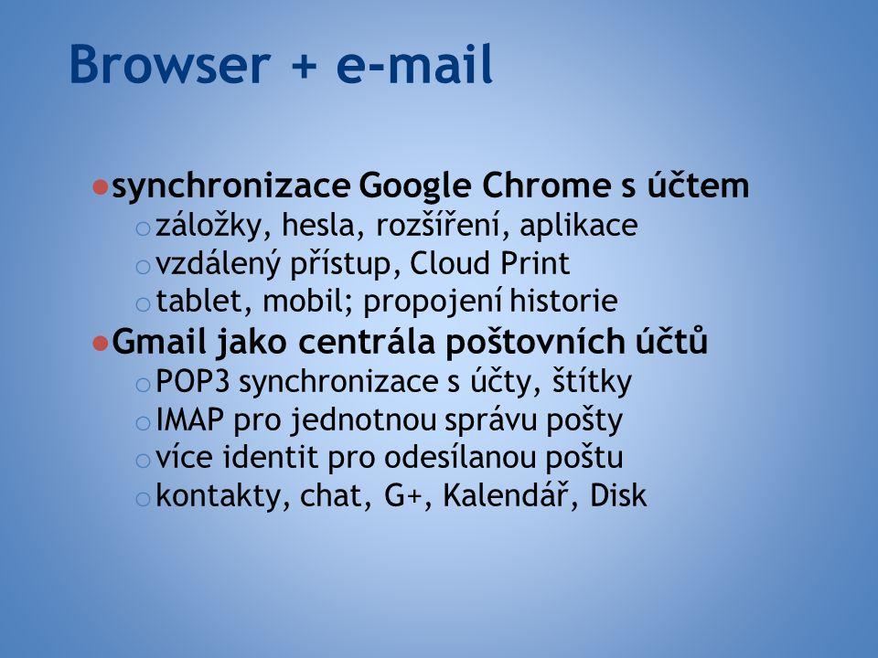 Browser + e-mail ● synchronizace Google Chrome s účtem o záložky, hesla, rozšíření, aplikace o vzdálený přístup, Cloud Print o tablet, mobil; propojení historie ● Gmail jako centrála poštovních účtů o POP3 synchronizace s účty, štítky o IMAP pro jednotnou správu pošty o více identit pro odesílanou poštu o kontakty, chat, G+, Kalendář, Disk