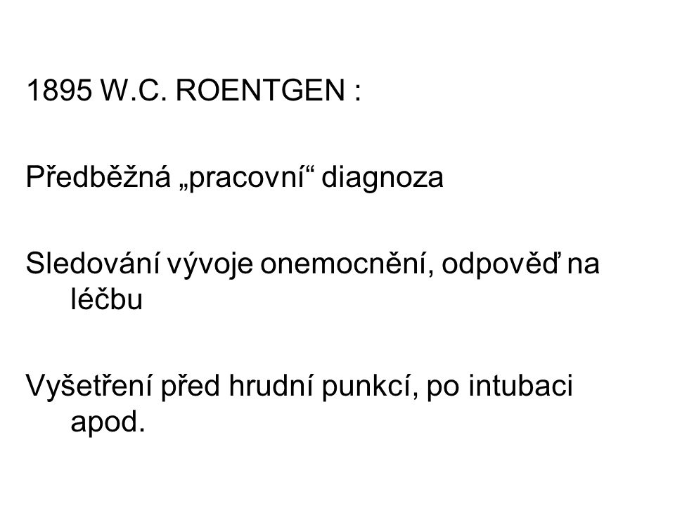 """1895 W.C. ROENTGEN : Předběžná """"pracovní"""" diagnoza Sledování vývoje onemocnění, odpověď na léčbu Vyšetření před hrudní punkcí, po intubaci apod."""