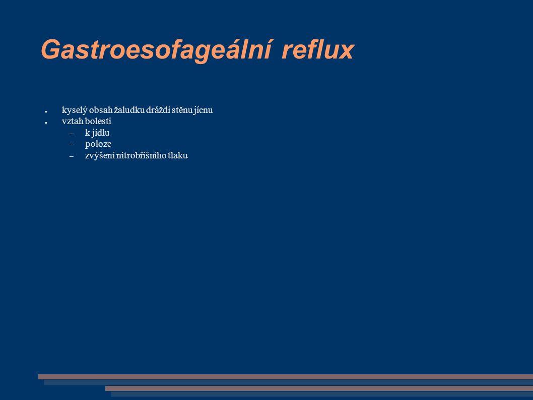 Gastroesofageální reflux ● kyselý obsah žaludku dráždí stěnu jícnu ● vztah bolesti – k jídlu – poloze – zvýšení nitrobřišního tlaku