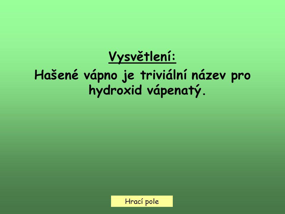 Hrací pole Vysvětlení: Hašené vápno je triviální název pro hydroxid vápenatý.