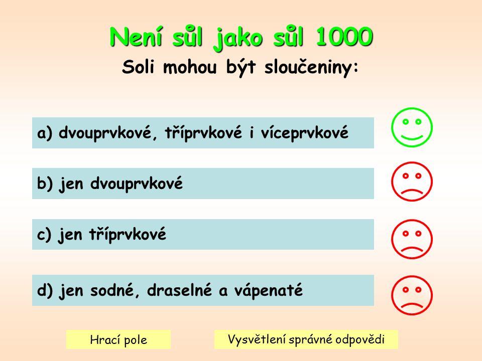 Není sůl jako sůl 1000 Soli mohou být sloučeniny: a) dvouprvkové, tříprvkové i víceprvkové b) jen dvouprvkové c) jen tříprvkové d) jen sodné, draselné a vápenaté Hrací pole Vysvětlení správné odpovědi