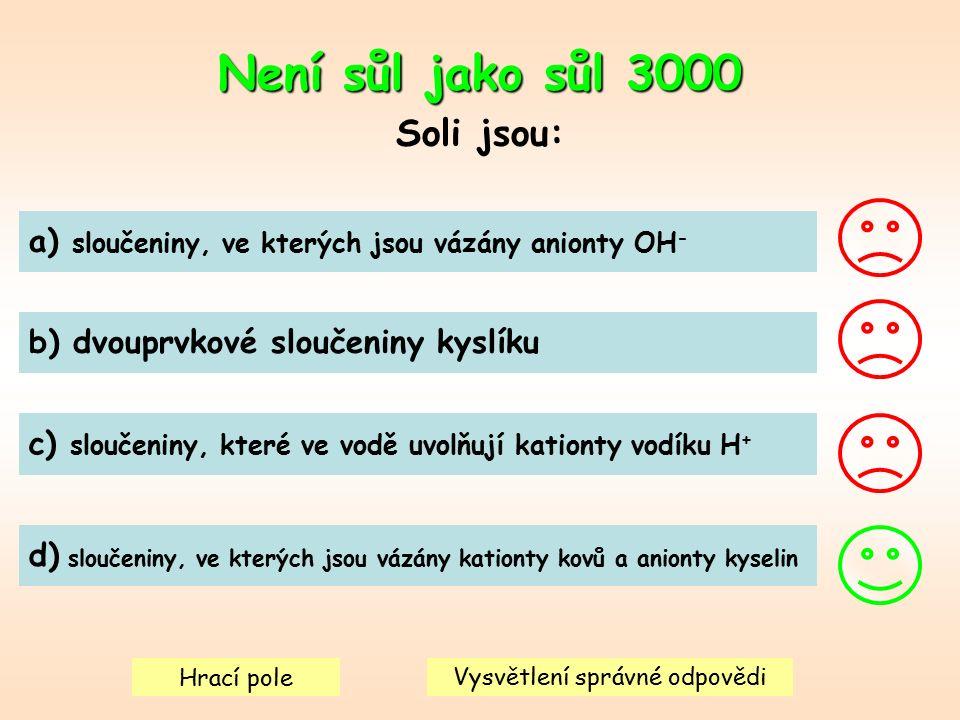 Není sůl jako sůl 3000 Soli jsou: a) sloučeniny, ve kterých jsou vázány anionty OH - b) dvouprvkové sloučeniny kyslíku c) sloučeniny, které ve vodě uvolňují kationty vodíku H + d) sloučeniny, ve kterých jsou vázány kationty kovů a anionty kyselin Hrací pole Vysvětlení správné odpovědi