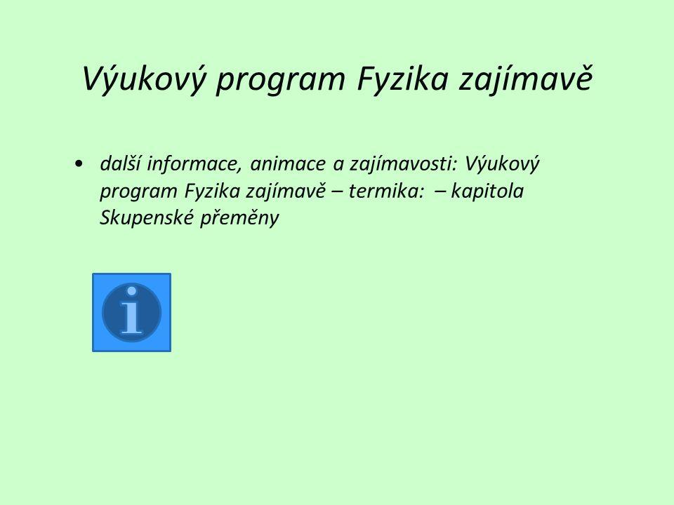 Výukový program Fyzika zajímavě další informace, animace a zajímavosti: Výukový program Fyzika zajímavě – termika: – kapitola Skupenské přeměny