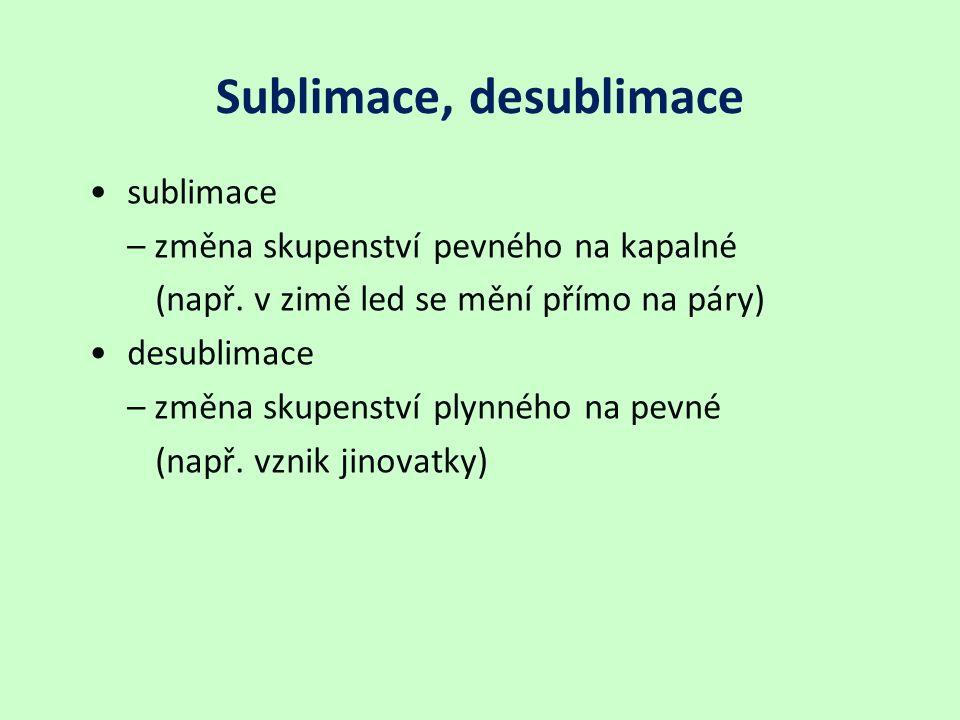 Sublimace, desublimace sublimace – změna skupenství pevného na kapalné (např. v zimě led se mění přímo na páry) desublimace – změna skupenství plynnéh