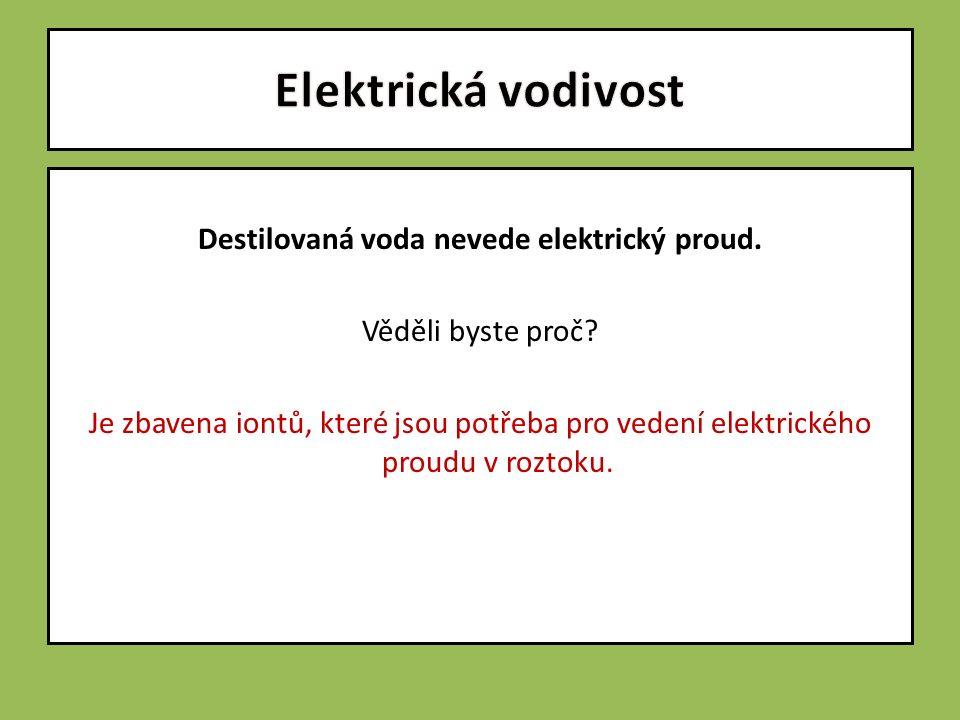 Destilovaná voda nevede elektrický proud. Věděli byste proč? Je zbavena iontů, které jsou potřeba pro vedení elektrického proudu v roztoku.