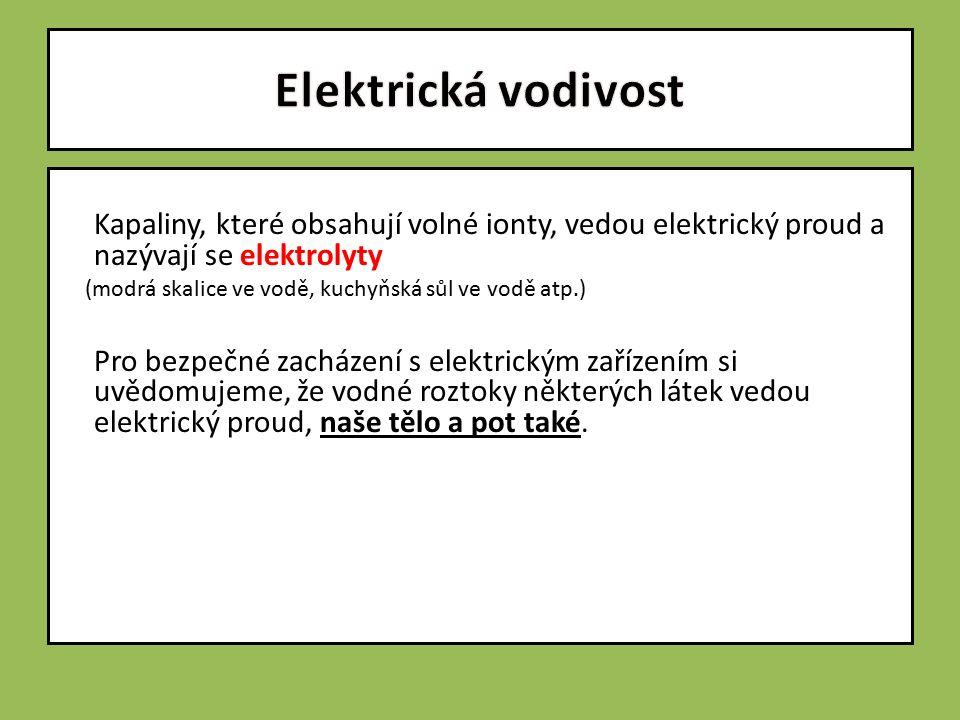 Kapaliny, které obsahují volné ionty, vedou elektrický proud a nazývají se elektrolyty (modrá skalice ve vodě, kuchyňská sůl ve vodě atp.) Pro bezpečné zacházení s elektrickým zařízením si uvědomujeme, že vodné roztoky některých látek vedou elektrický proud, naše tělo a pot také.
