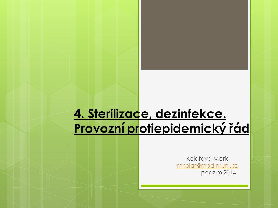 4. Sterilizace, dezinfekce. Provozní protiepidemický řád Kolářová Marie mkolar@med.muni.czmkolar@med.muni.cz podzim 2014