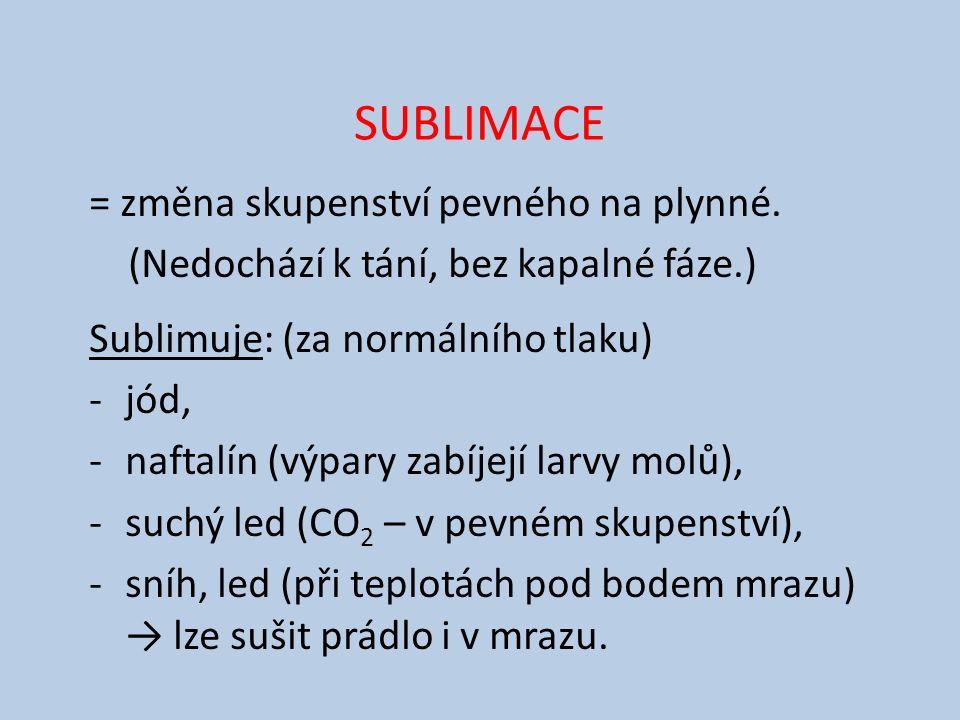SUBLIMACE = změna skupenství pevného na plynné. (Nedochází k tání, bez kapalné fáze.) Sublimuje: (za normálního tlaku) -jód, -naftalín (výpary zabíjej