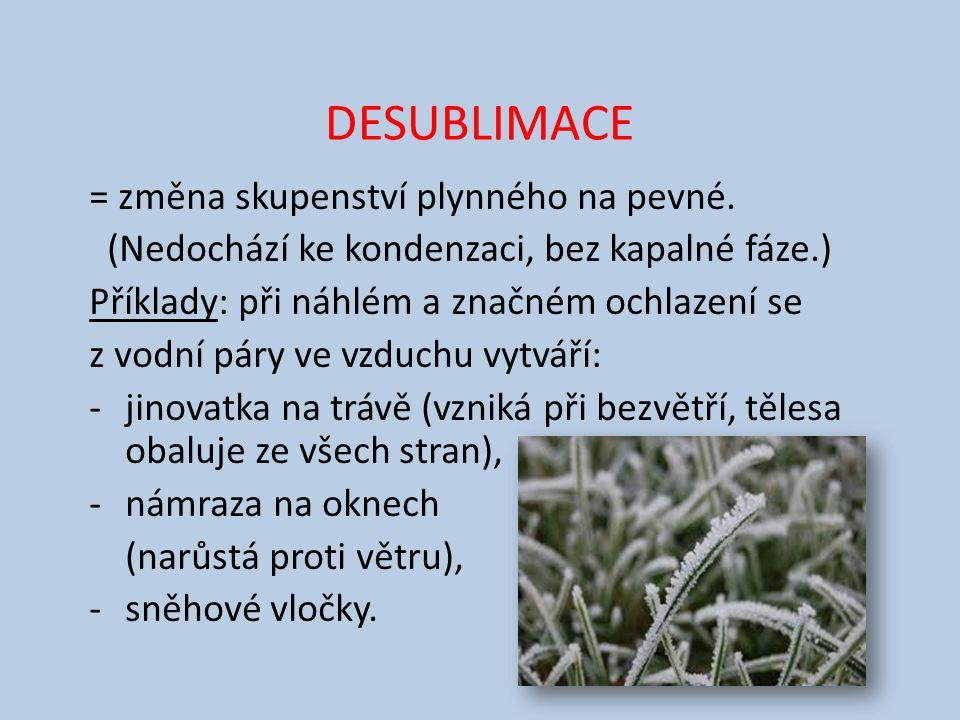 DESUBLIMACE = změna skupenství plynného na pevné. (Nedochází ke kondenzaci, bez kapalné fáze.) Příklady: při náhlém a značném ochlazení se z vodní pár