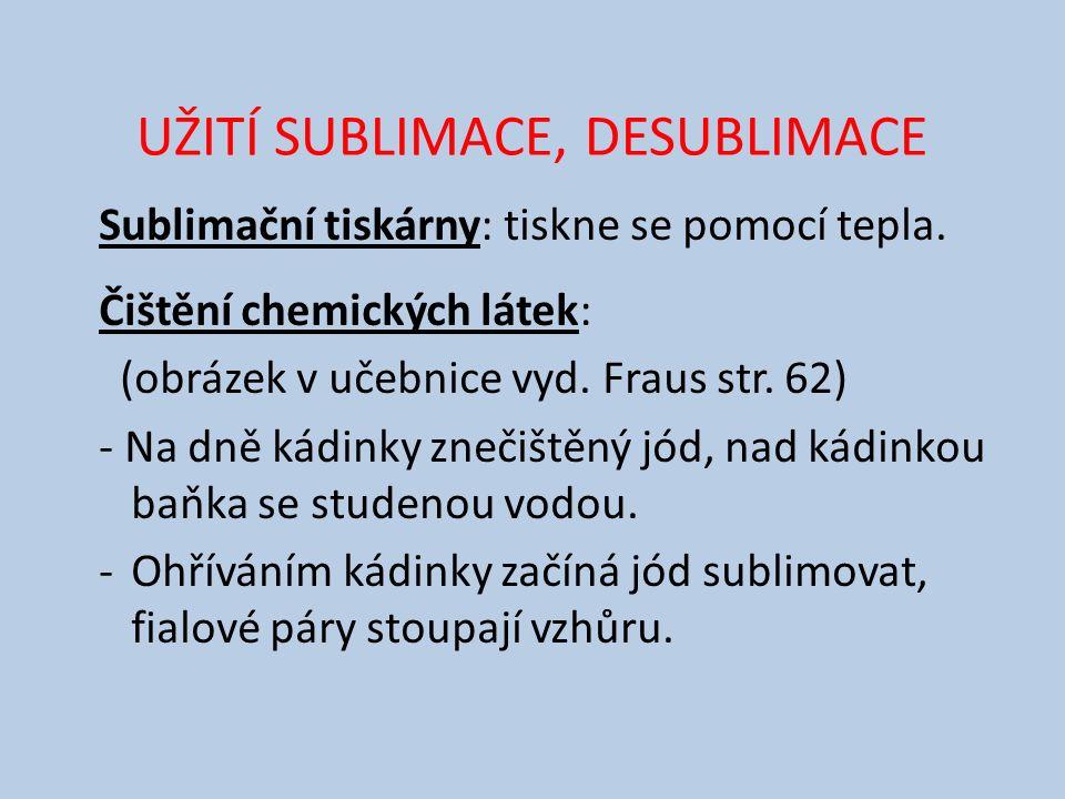 UŽITÍ SUBLIMACE, DESUBLIMACE Sublimační tiskárny: tiskne se pomocí tepla. Čištění chemických látek: (obrázek v učebnice vyd. Fraus str. 62) - Na dně k