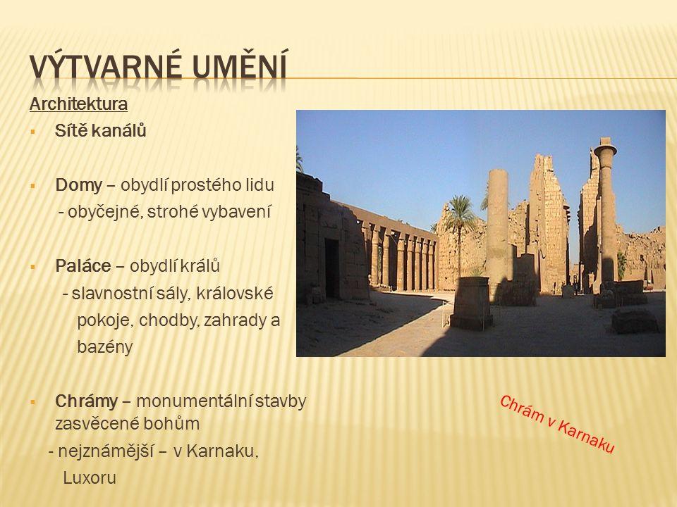Architektura  Sítě kanálů  Domy – obydlí prostého lidu - obyčejné, strohé vybavení  Paláce – obydlí králů - slavnostní sály, královské pokoje, chodby, zahrady a bazény  Chrámy – monumentální stavby zasvěcené bohům - nejznámější – v Karnaku, Luxoru Chrám v Karnaku