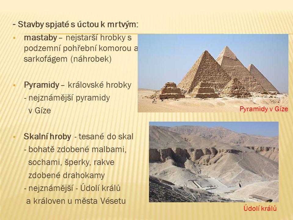 - Stavby spjaté s úctou k mrtvým:  mastaby – nejstarší hrobky s podzemní pohřební komorou a sarkofágem (náhrobek)  Pyramidy – královské hrobky - nejznámější pyramidy v Gíze  Skalní hroby - tesané do skal - bohatě zdobené malbami, sochami, šperky, rakve zdobené drahokamy - nejznámější - Údolí králů a královen u města Vésetu Pyramidy v Gíze Údolí králů