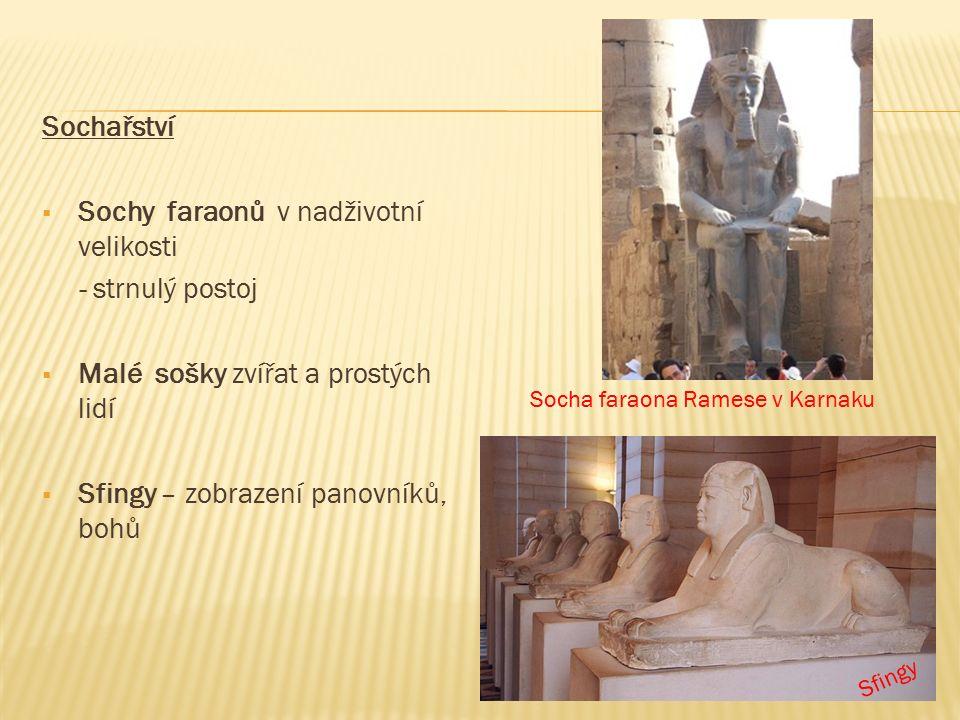 Sochařství  Sochy faraonů v nadživotní velikosti - strnulý postoj  Malé sošky zvířat a prostých lidí  Sfingy – zobrazení panovníků, bohů Sfingy Socha faraona Ramese v Karnaku