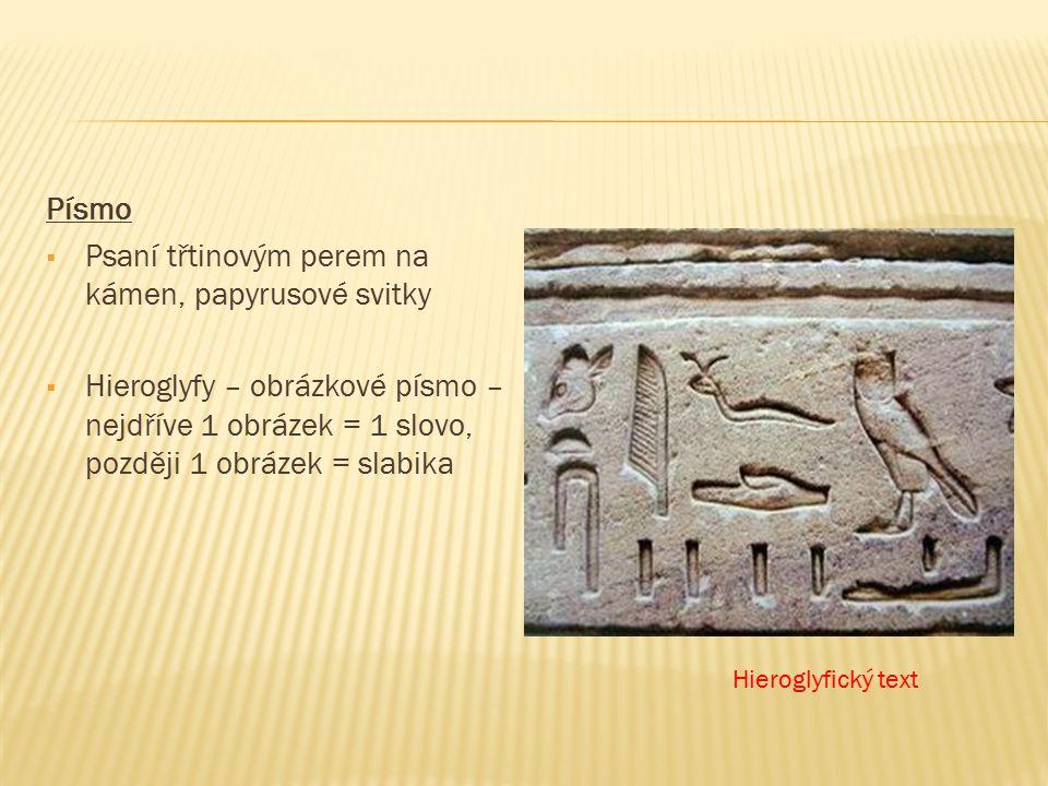 Písmo  Psaní třtinovým perem na kámen, papyrusové svitky  Hieroglyfy – obrázkové písmo – nejdříve 1 obrázek = 1 slovo, později 1 obrázek = slabika Hieroglyfický text
