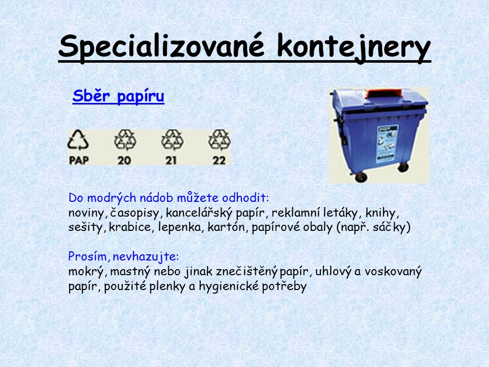Specializované kontejnery Do modrých nádob můžete odhodit: noviny, časopisy, kancelářský papír, reklamní letáky, knihy, sešity, krabice, lepenka, kartón, papírové obaly (např.