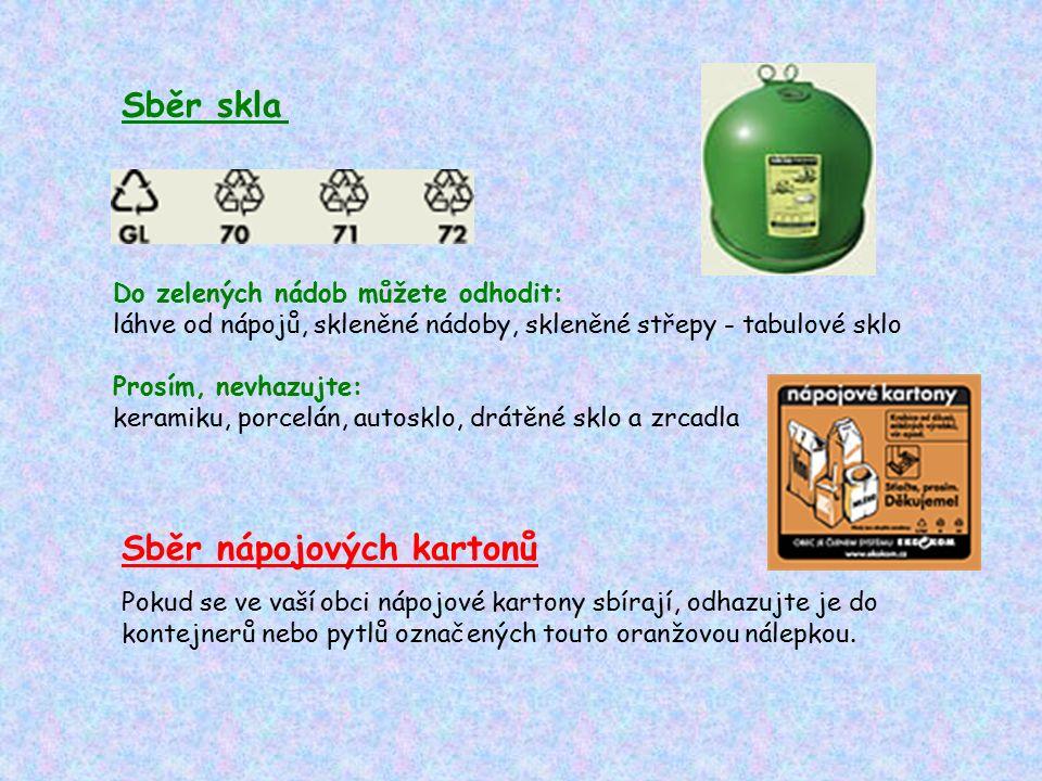 Sběr skla Do zelených nádob můžete odhodit: láhve od nápojů, skleněné nádoby, skleněné střepy - tabulové sklo Prosím, nevhazujte: keramiku, porcelán, autosklo, drátěné sklo a zrcadla Sběr nápojových kartonů Pokud se ve vaší obci nápojové kartony sbírají, odhazujte je do kontejnerů nebo pytlů označených touto oranžovou nálepkou.