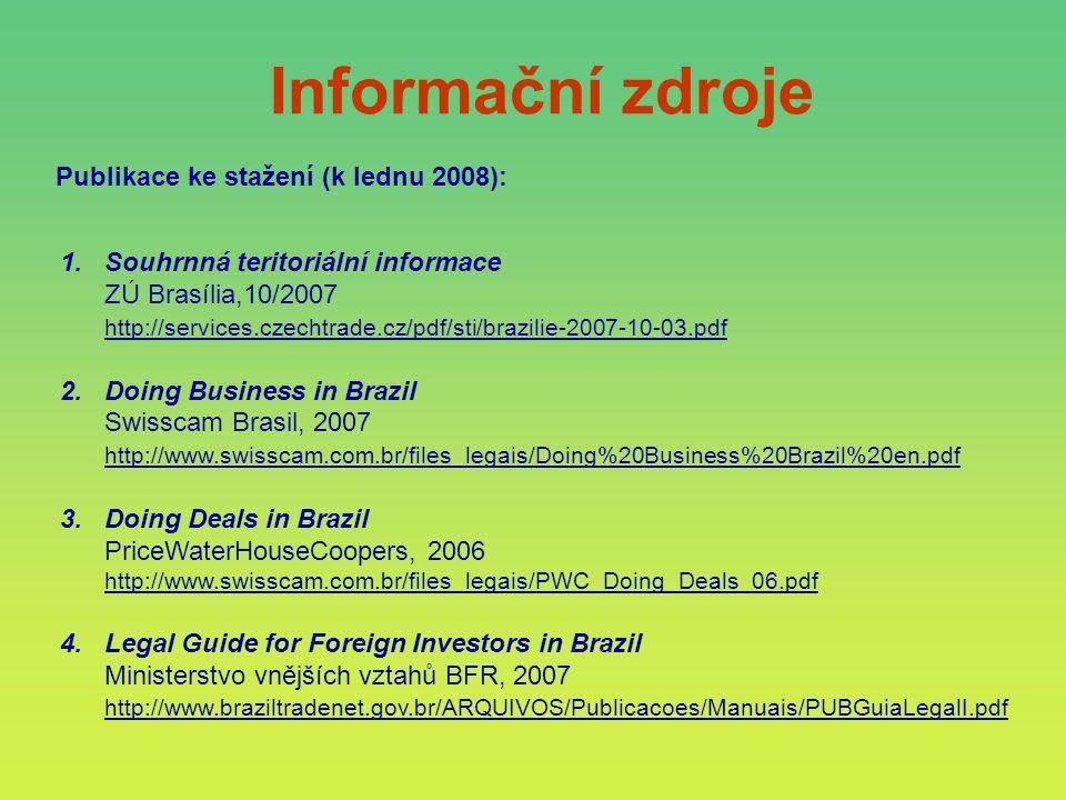 Informační zdroje Publikace ke stažení (k lednu 2008): 1.Souhrnná teritoriální informace ZÚ Brasília,10/2007 http://services.czechtrade.cz/pdf/sti/brazilie-2007-10-03.pdf 2.Doing Business in Brazil Swisscam Brasil, 2007 http://www.swisscam.com.br/files_legais/Doing%20Business%20Brazil%20en.pdf 3.Doing Deals in Brazil PriceWaterHouseCoopers, 2006 http://www.swisscam.com.br/files_legais/PWC_Doing_Deals_06.pdf 4.Legal Guide for Foreign Investors in Brazil Ministerstvo vnějších vztahů BFR, 2007 http://www.braziltradenet.gov.br/ARQUIVOS/Publicacoes/Manuais/PUBGuiaLegalI.pdf
