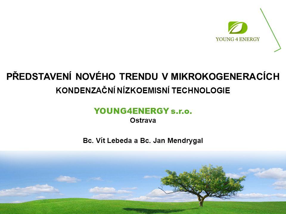 PŘEDSTAVENÍ NOVÉHO TRENDU V MIKROKOGENERACÍCH KONDENZAČNÍ NÍZKOEMISNÍ TECHNOLOGIE YOUNG4ENERGY s.r.o. Ostrava Bc. Vít Lebeda a Bc. Jan Mendrygal