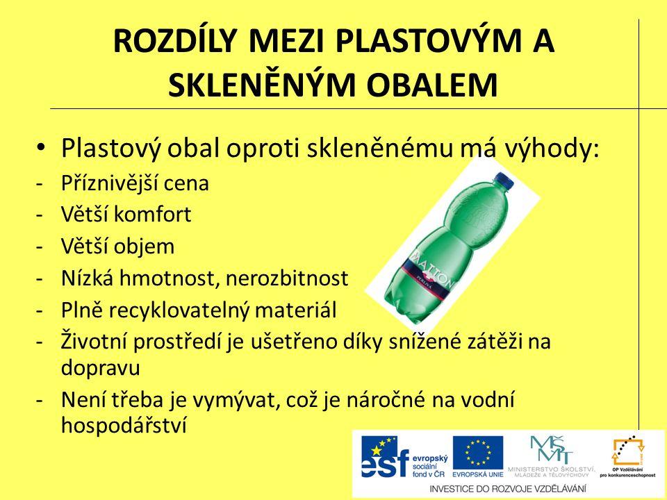 ROZDÍLY MEZI PLASTOVÝM A SKLENĚNÝM OBALEM Plastový obal oproti skleněnému má výhody: -Příznivější cena -Větší komfort -Větší objem -Nízká hmotnost, nerozbitnost -Plně recyklovatelný materiál -Životní prostředí je ušetřeno díky snížené zátěži na dopravu -Není třeba je vymývat, což je náročné na vodní hospodářství