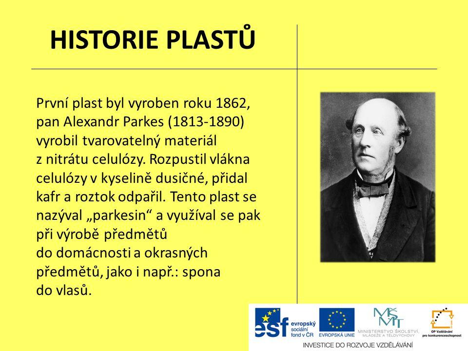 HISTORIE PLASTŮ První plast byl vyroben roku 1862, pan Alexandr Parkes (1813-1890) vyrobil tvarovatelný materiál z nitrátu celulózy.