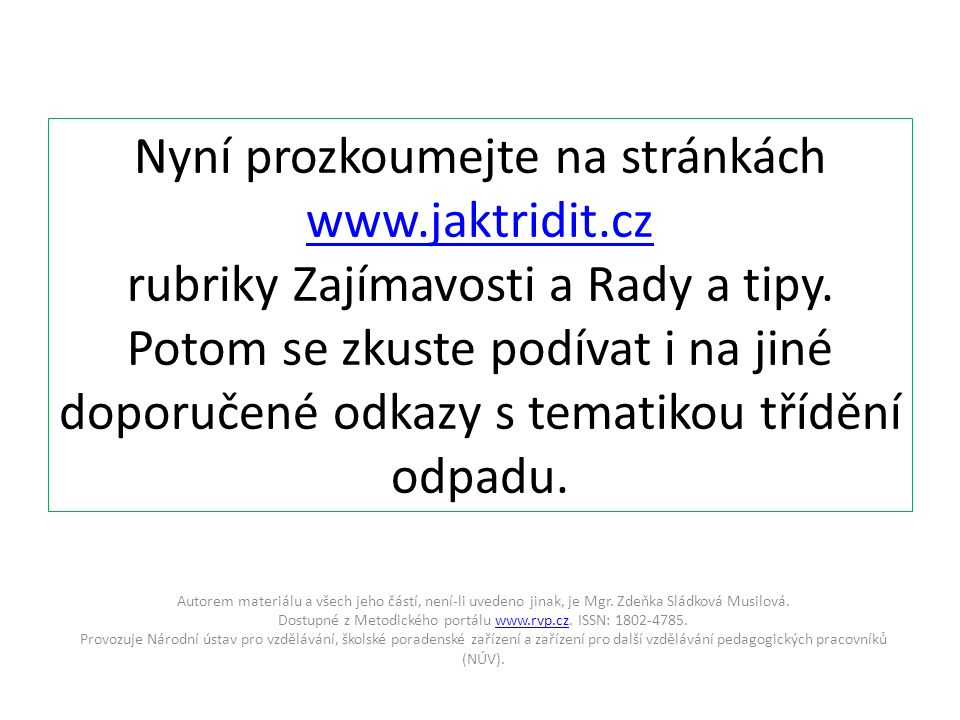 Nyní prozkoumejte na stránkách www.jaktridit.cz rubriky Zajímavosti a Rady a tipy. Potom se zkuste podívat i na jiné doporučené odkazy s tematikou tří
