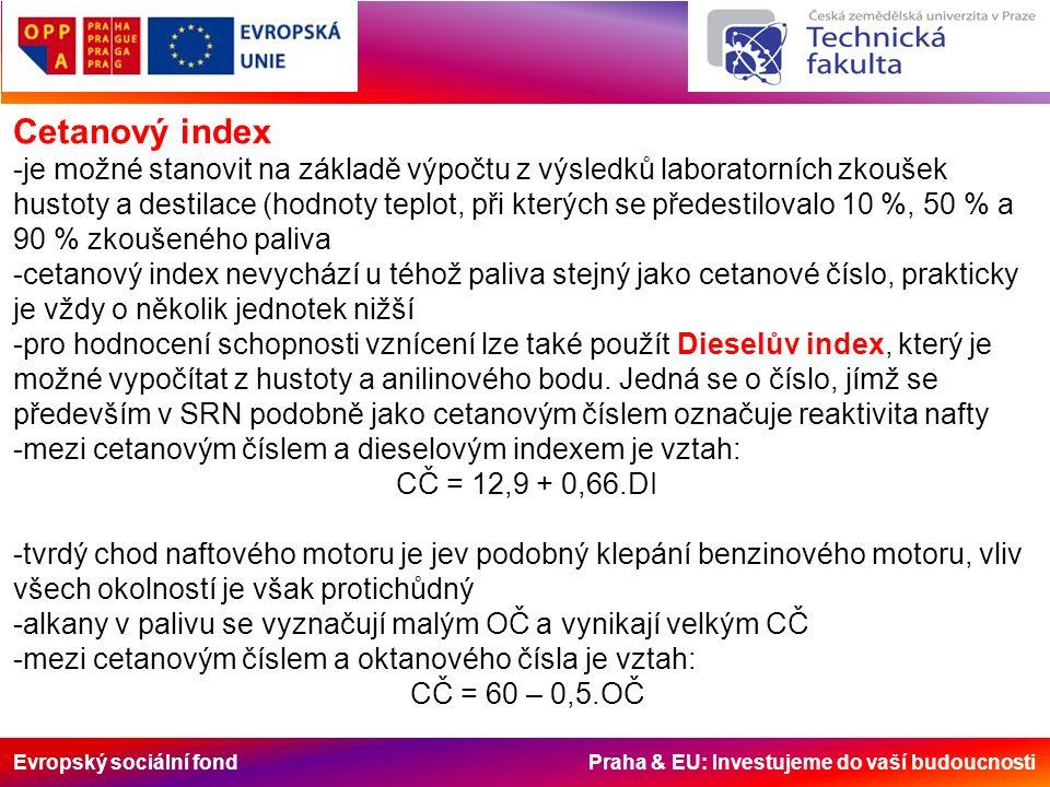 Evropský sociální fond Praha & EU: Investujeme do vaší budoucnosti Cetanový index -je možné stanovit na základě výpočtu z výsledků laboratorních zkoušek hustoty a destilace (hodnoty teplot, při kterých se předestilovalo 10 %, 50 % a 90 % zkoušeného paliva -cetanový index nevychází u téhož paliva stejný jako cetanové číslo, prakticky je vždy o několik jednotek nižší -pro hodnocení schopnosti vznícení lze také použít Dieselův index, který je možné vypočítat z hustoty a anilinového bodu.