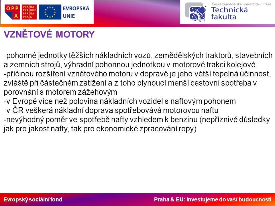 Evropský sociální fond Praha & EU: Investujeme do vaší budoucnosti VZNĚTOVÉ MOTORY -pohonné jednotky těžších nákladních vozů, zemědělských traktorů, stavebních a zemních strojů, výhradní pohonnou jednotkou v motorové trakci kolejové -příčinou rozšíření vznětového motoru v dopravě je jeho větší tepelná účinnost, zvláště při částečném zatížení a z toho plynoucí menší cestovní spotřeba v porovnání s motorem zážehovým -v Evropě více než polovina nákladních vozidel s naftovým pohonem -v ČR veškerá nákladní doprava spotřebovává motorovou naftu -nevýhodný poměr ve spotřebě nafty vzhledem k benzinu (nepříznivé důsledky jak pro jakost nafty, tak pro ekonomické zpracování ropy)