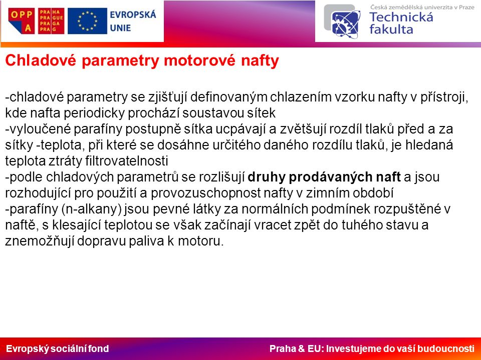 Evropský sociální fond Praha & EU: Investujeme do vaší budoucnosti Chladové parametry motorové nafty -chladové parametry se zjišťují definovaným chlazením vzorku nafty v přístroji, kde nafta periodicky prochází soustavou sítek -vyloučené parafíny postupně sítka ucpávají a zvětšují rozdíl tlaků před a za sítky -teplota, při které se dosáhne určitého daného rozdílu tlaků, je hledaná teplota ztráty filtrovatelnosti -podle chladových parametrů se rozlišují druhy prodávaných naft a jsou rozhodující pro použití a provozuschopnost nafty v zimním období -parafíny (n-alkany) jsou pevné látky za normálních podmínek rozpuštěné v naftě, s klesající teplotou se však začínají vracet zpět do tuhého stavu a znemožňují dopravu paliva k motoru.