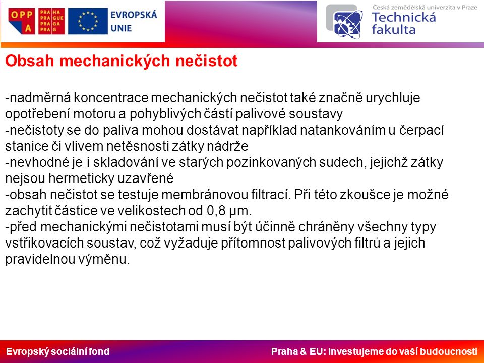 Evropský sociální fond Praha & EU: Investujeme do vaší budoucnosti Obsah mechanických nečistot -nadměrná koncentrace mechanických nečistot také značně urychluje opotřebení motoru a pohyblivých částí palivové soustavy -nečistoty se do paliva mohou dostávat například natankováním u čerpací stanice či vlivem netěsnosti zátky nádrže -nevhodné je i skladování ve starých pozinkovaných sudech, jejichž zátky nejsou hermeticky uzavřené -obsah nečistot se testuje membránovou filtrací.