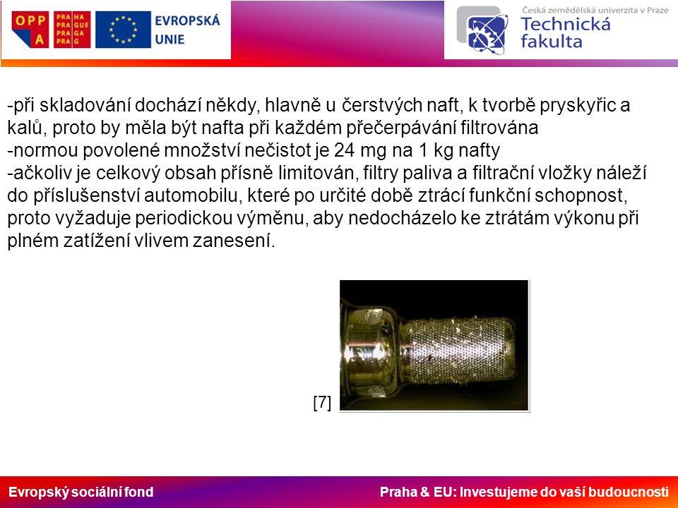 Evropský sociální fond Praha & EU: Investujeme do vaší budoucnosti -při skladování dochází někdy, hlavně u čerstvých naft, k tvorbě pryskyřic a kalů, proto by měla být nafta při každém přečerpávání filtrována -normou povolené množství nečistot je 24 mg na 1 kg nafty -ačkoliv je celkový obsah přísně limitován, filtry paliva a filtrační vložky náleží do příslušenství automobilu, které po určité době ztrácí funkční schopnost, proto vyžaduje periodickou výměnu, aby nedocházelo ke ztrátám výkonu při plném zatížení vlivem zanesení.