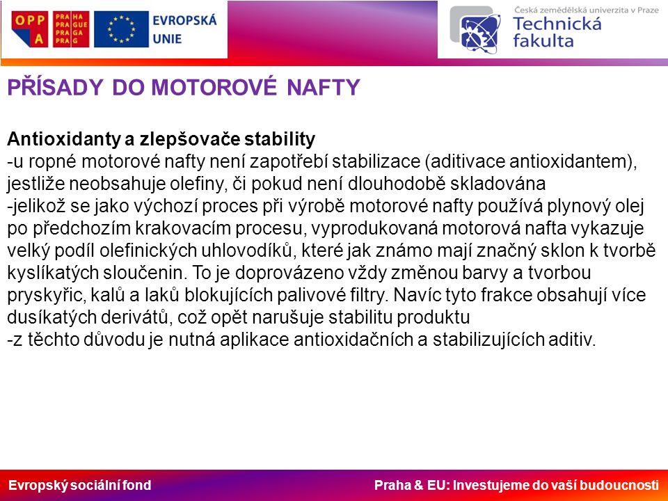 Evropský sociální fond Praha & EU: Investujeme do vaší budoucnosti PŘÍSADY DO MOTOROVÉ NAFTY Antioxidanty a zlepšovače stability -u ropné motorové nafty není zapotřebí stabilizace (aditivace antioxidantem), jestliže neobsahuje olefiny, či pokud není dlouhodobě skladována -jelikož se jako výchozí proces při výrobě motorové nafty používá plynový olej po předchozím krakovacím procesu, vyprodukovaná motorová nafta vykazuje velký podíl olefinických uhlovodíků, které jak známo mají značný sklon k tvorbě kyslíkatých sloučenin.