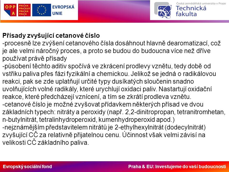 Evropský sociální fond Praha & EU: Investujeme do vaší budoucnosti Přísady zvyšující cetanové číslo -procesně lze zvýšení cetanového čísla dosáhnout hlavně dearomatizací, což je ale velmi náročný proces, a proto se budou do budoucna více než dříve používat právě přísady -působení těchto aditiv spočívá ve zkrácení prodlevy vznětu, tedy době od vstřiku paliva přes fázi fyzikální a chemickou.
