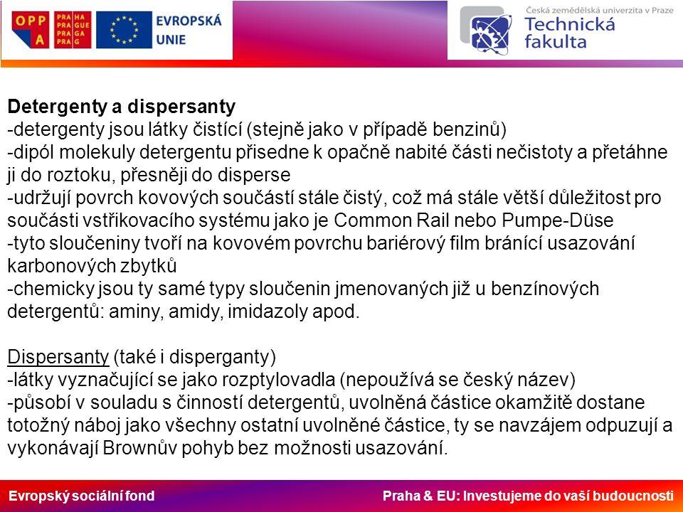 Evropský sociální fond Praha & EU: Investujeme do vaší budoucnosti Detergenty a dispersanty -detergenty jsou látky čistící (stejně jako v případě benzinů) -dipól molekuly detergentu přisedne k opačně nabité části nečistoty a přetáhne ji do roztoku, přesněji do disperse -udržují povrch kovových součástí stále čistý, což má stále větší důležitost pro součásti vstřikovacího systému jako je Common Rail nebo Pumpe-Düse -tyto sloučeniny tvoří na kovovém povrchu bariérový film bránící usazování karbonových zbytků -chemicky jsou ty samé typy sloučenin jmenovaných již u benzínových detergentů: aminy, amidy, imidazoly apod.
