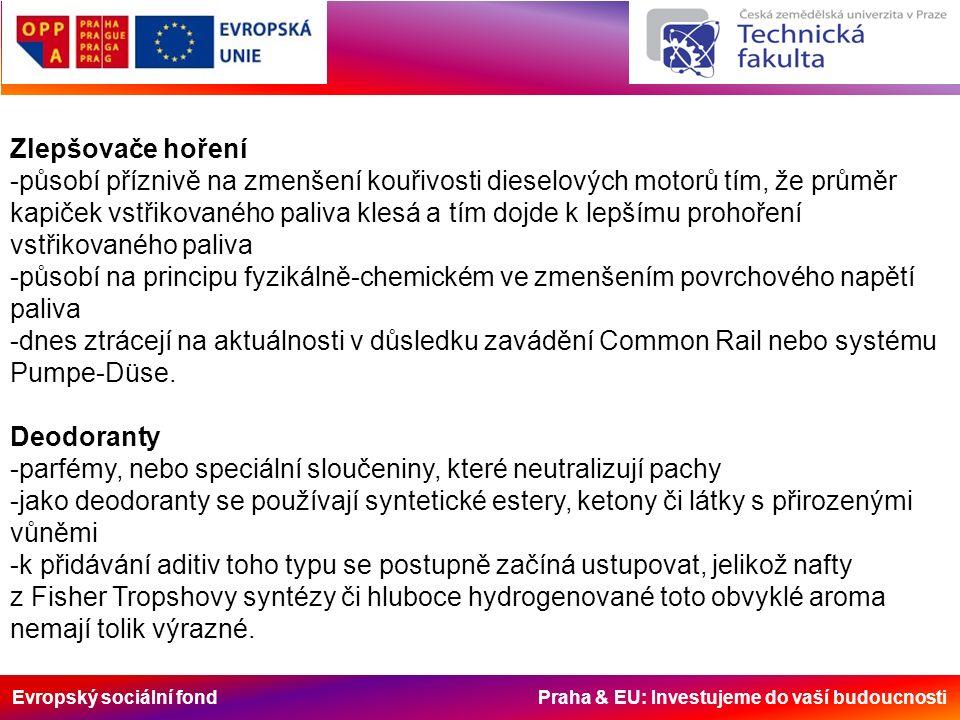 Evropský sociální fond Praha & EU: Investujeme do vaší budoucnosti Zlepšovače hoření -působí příznivě na zmenšení kouřivosti dieselových motorů tím, že průměr kapiček vstřikovaného paliva klesá a tím dojde k lepšímu prohoření vstřikovaného paliva -působí na principu fyzikálně-chemickém ve zmenšením povrchového napětí paliva -dnes ztrácejí na aktuálnosti v důsledku zavádění Common Rail nebo systému Pumpe-Düse.