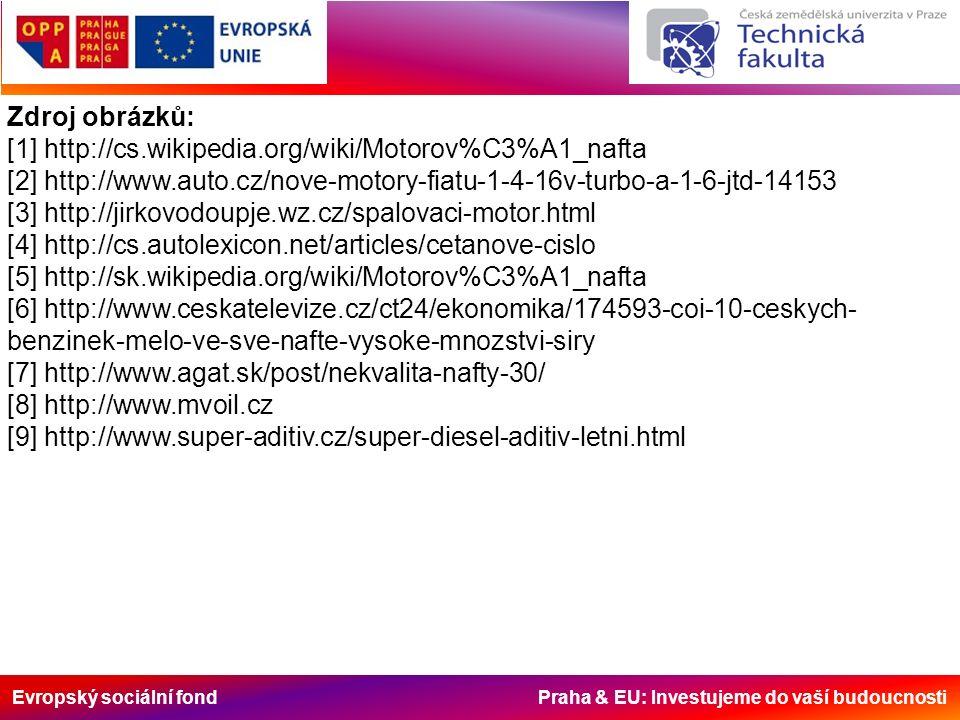 Evropský sociální fond Praha & EU: Investujeme do vaší budoucnosti Zdroj obrázků: [1] http://cs.wikipedia.org/wiki/Motorov%C3%A1_nafta [2] http://www.auto.cz/nove-motory-fiatu-1-4-16v-turbo-a-1-6-jtd-14153 [3] http://jirkovodoupje.wz.cz/spalovaci-motor.html [4] http://cs.autolexicon.net/articles/cetanove-cislo [5] http://sk.wikipedia.org/wiki/Motorov%C3%A1_nafta [6] http://www.ceskatelevize.cz/ct24/ekonomika/174593-coi-10-ceskych- benzinek-melo-ve-sve-nafte-vysoke-mnozstvi-siry [7] http://www.agat.sk/post/nekvalita-nafty-30/ [8] http://www.mvoil.cz [9] http://www.super-aditiv.cz/super-diesel-aditiv-letni.html