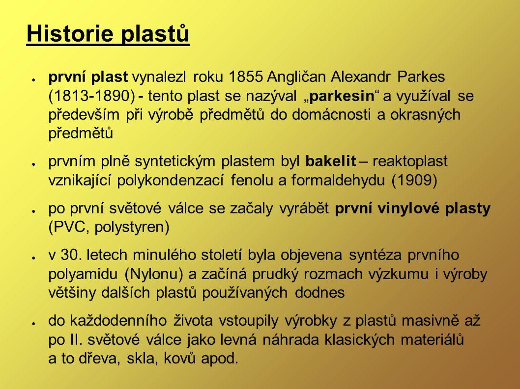 """Historie plastů ● první plast vynalezl roku 1855 Angličan Alexandr Parkes (1813-1890) - tento plast se nazýval """"parkesin a využíval se především při výrobě předmětů do domácnosti a okrasných předmětů ● prvním plně syntetickým plastem byl bakelit – reaktoplast vznikající polykondenzací fenolu a formaldehydu (1909) ● po první světové válce se začaly vyrábět první vinylové plasty (PVC, polystyren) ● v 30."""