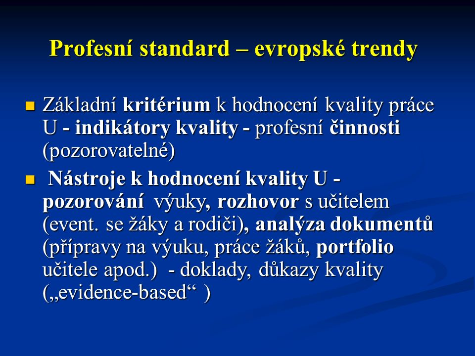 Profesní standard – evropské trendy Základní kritérium k hodnocení kvality práce U - indikátory kvality - profesní činnosti (pozorovatelné) Základní kritérium k hodnocení kvality práce U - indikátory kvality - profesní činnosti (pozorovatelné) Nástroje k hodnocení kvality U - pozorování výuky, rozhovor s učitelem (event.