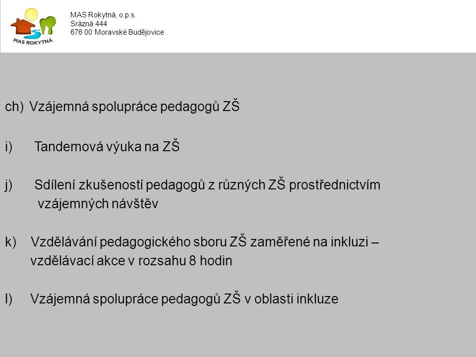 ch) Vzájemná spolupráce pedagogů ZŠ i) Tandemová výuka na ZŠ j) Sdílení zkušeností pedagogů z různých ZŠ prostřednictvím vzájemných návštěv k) Vzdělávání pedagogického sboru ZŠ zaměřené na inkluzi – vzdělávací akce v rozsahu 8 hodin l) Vzájemná spolupráce pedagogů ZŠ v oblasti inkluze MAS Rokytná, o.p.s.