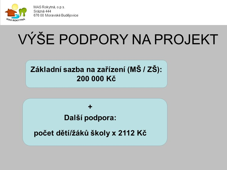 VÝŠE PODPORY NA PROJEKT Základní sazba na zařízení (MŠ / ZŠ): 200 000 Kč + Další podpora: počet dětí/žáků školy x 2112 Kč MAS Rokytná, o.p.s.